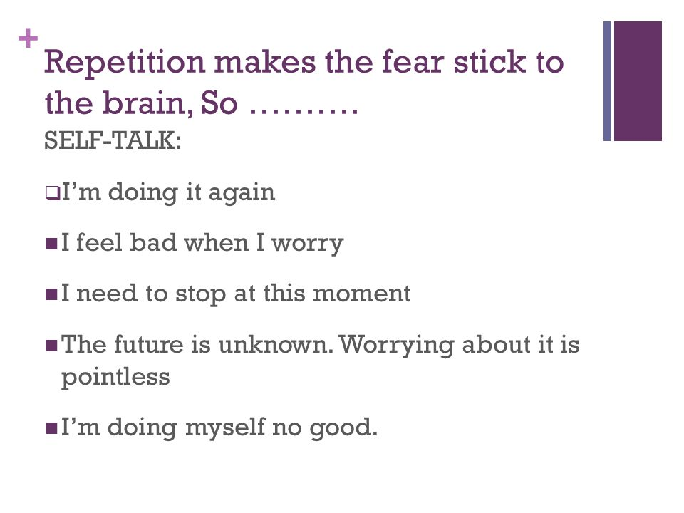 + Repetition makes the fear stick to the brain, So ……….