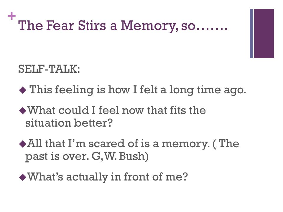 + The Fear Stirs a Memory, so……. SELF-TALK:  This feeling is how I felt a long time ago.