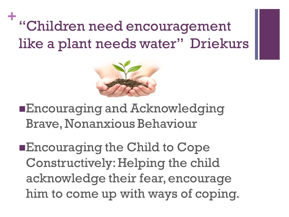 + Encouraging and Acknowledging Brave, Nonanxious Behaviour Encouraging the Child to Cope Constructively: Helping the child acknowledge their fear, encourage him to come up with ways of coping.