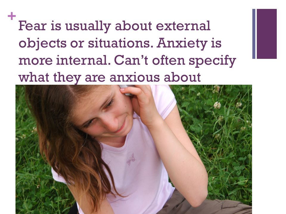 + Fear is usually about external objects or situations. Anxiety is more internal. Can't often specify what they are anxious about