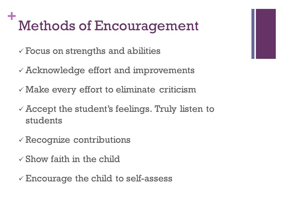 + Methods of Encouragement Focus on strengths and abilities Acknowledge effort and improvements Make every effort to eliminate criticism Accept the student's feelings.