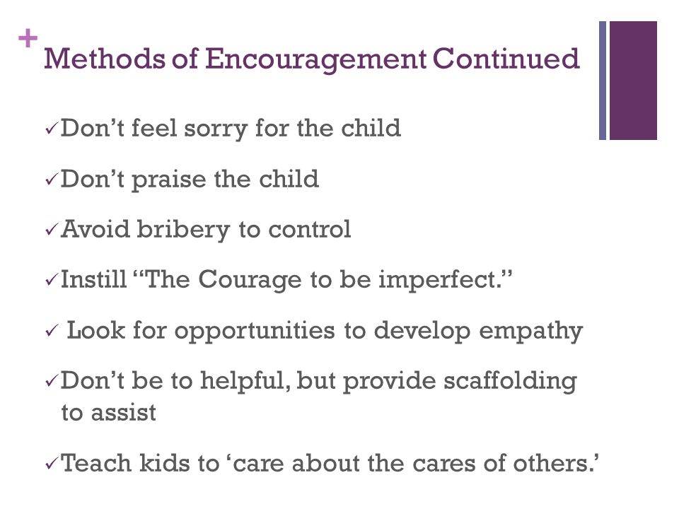 + Methods of Encouragement Continued Don't feel sorry for the child Don't praise the child Avoid bribery to control Instill The Courage to be imperfect. Look for opportunities to develop empathy Don't be to helpful, but provide scaffolding to assist Teach kids to 'care about the cares of others.'
