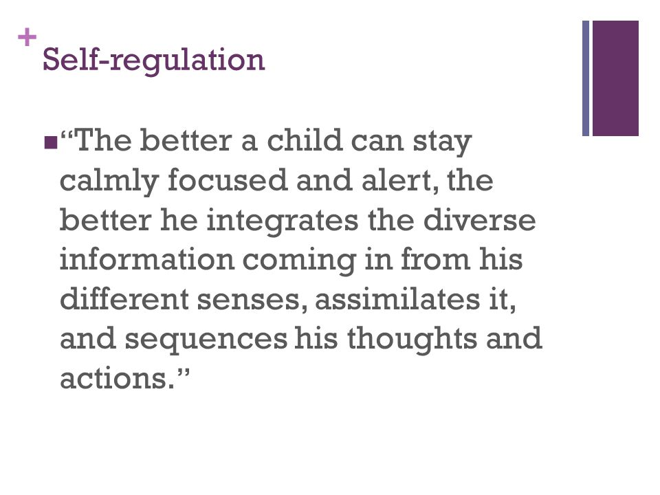 + Self-regulation The better a child can stay calmly focused and alert, the better he integrates the diverse information coming in from his different senses, assimilates it, and sequences his thoughts and actions.