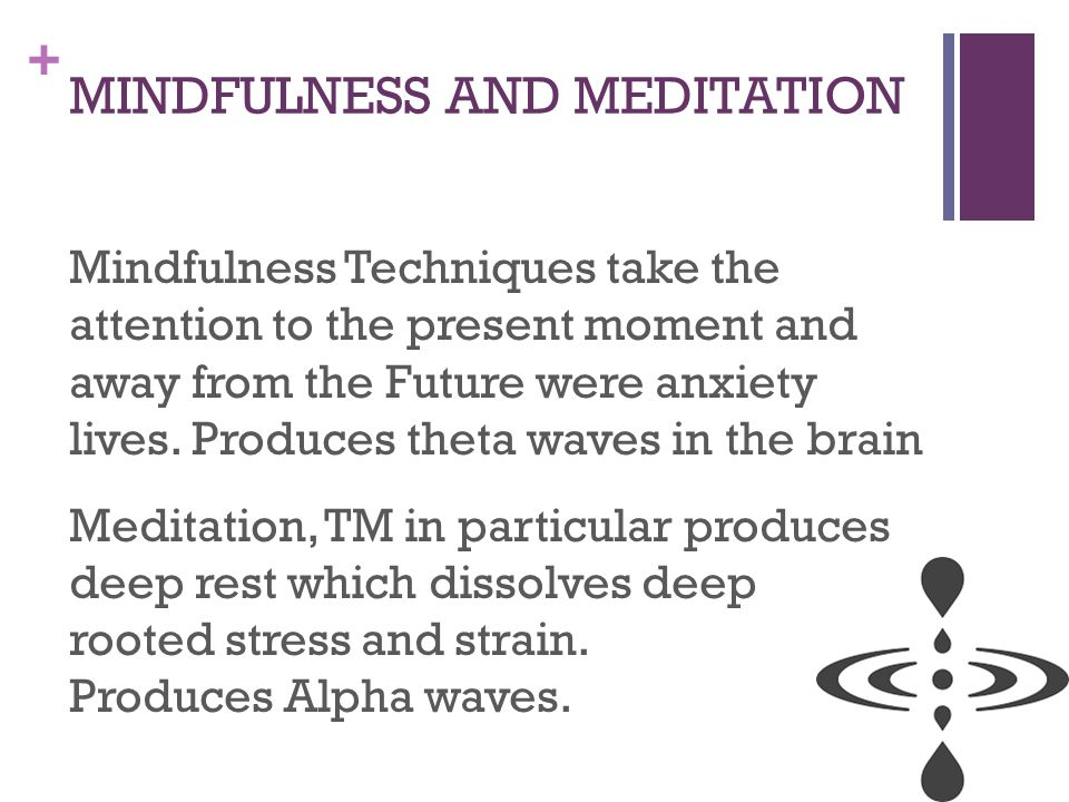 + MINDFULNESS AND MEDITATION Mindfulness Techniques take the attention to the present moment and away from the Future were anxiety lives.