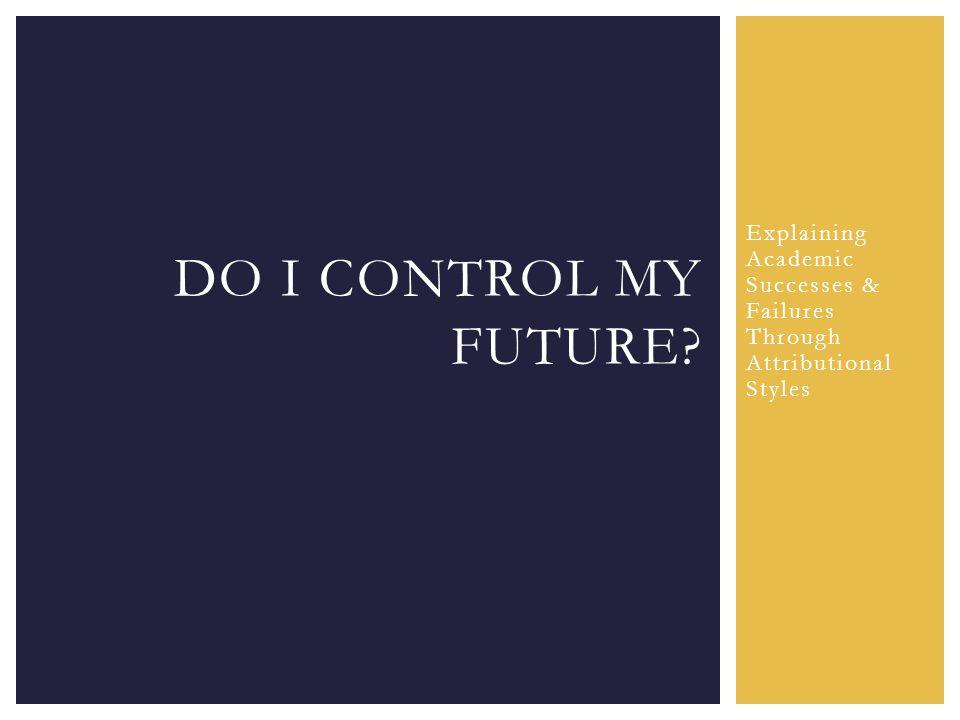 Explaining Academic Successes & Failures Through Attributional Styles DO I CONTROL MY FUTURE?