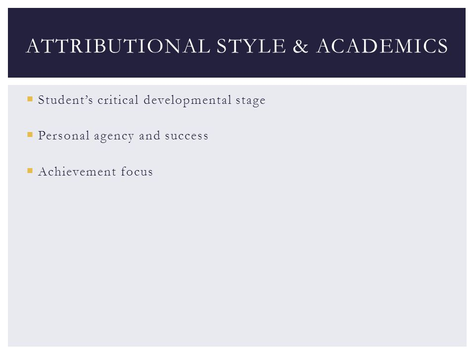  Student's critical developmental stage  Personal agency and success  Achievement focus ATTRIBUTIONAL STYLE & ACADEMICS