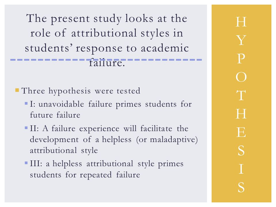 The present study looks at the role of attributional styles in students' response to academic failure.  Three hypothesis were tested  I: unavoidable