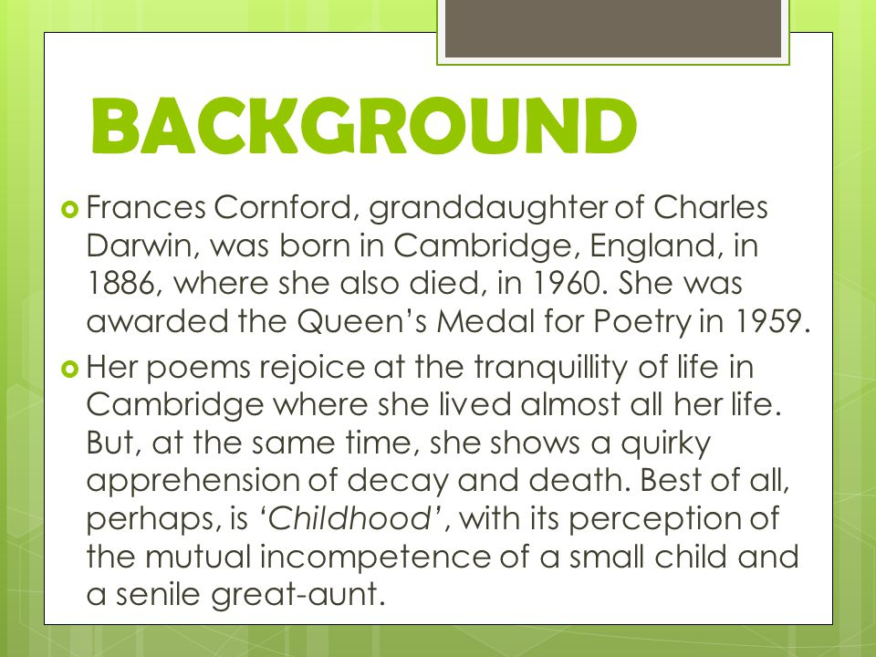BACKGROUND  Frances Cornford, granddaughter of Charles Darwin, was born in Cambridge, England, in 1886, where she also died, in 1960.