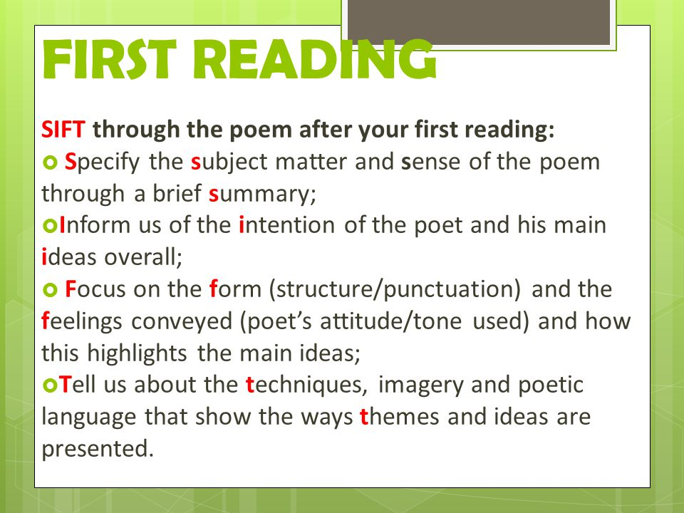 FIRST READING SIFT through the poem after your first reading:  Specify the subject matter and sense of the poem through a brief summary;  Inform us of the intention of the poet and his main ideas overall;  Focus on the form (structure/punctuation) and the feelings conveyed (poet's attitude/tone used) and how this highlights the main ideas;  Tell us about the techniques, imagery and poetic language that show the ways themes and ideas are presented.