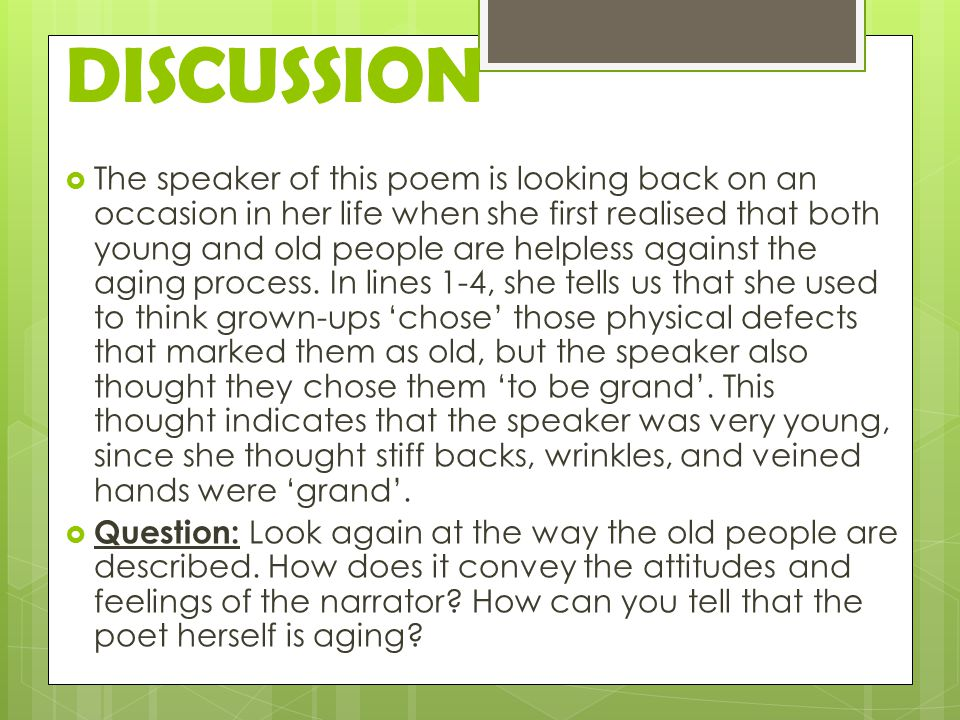 DISCUSSION  The speaker of this poem is looking back on an occasion in her life when she first realised that both young and old people are helpless against the aging process.