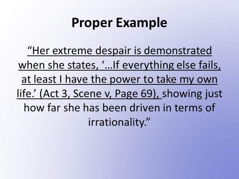 Proper Example Her extreme despair is demonstrated when she states, '…If everything else fails, at least I have the power to take my own life.' (Act 3, Scene v, Page 69), showing just how far she has been driven in terms of irrationality.