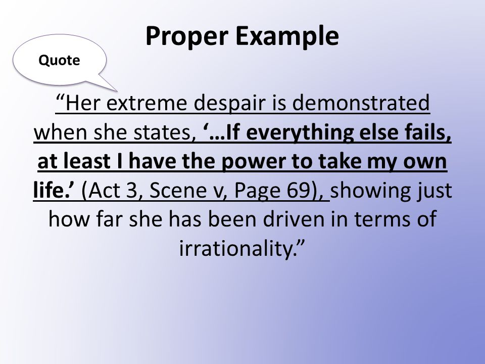 Proper Example Her extreme despair is demonstrated when she states, '…If everything else fails, at least I have the power to take my own life.' (Act 3, Scene v, Page 69), showing just how far she has been driven in terms of irrationality. Quote