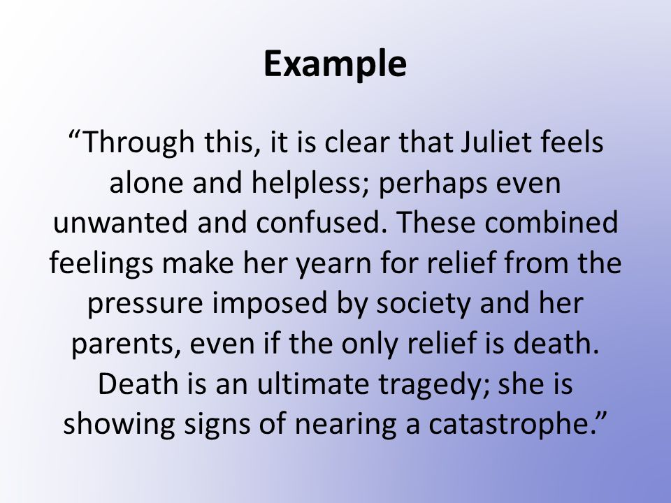 Example Through this, it is clear that Juliet feels alone and helpless; perhaps even unwanted and confused.