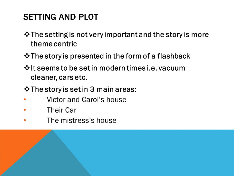 SETTING AND PLOT  The setting is not very important and the story is more theme centric  The story is presented in the form of a flashback  It seem