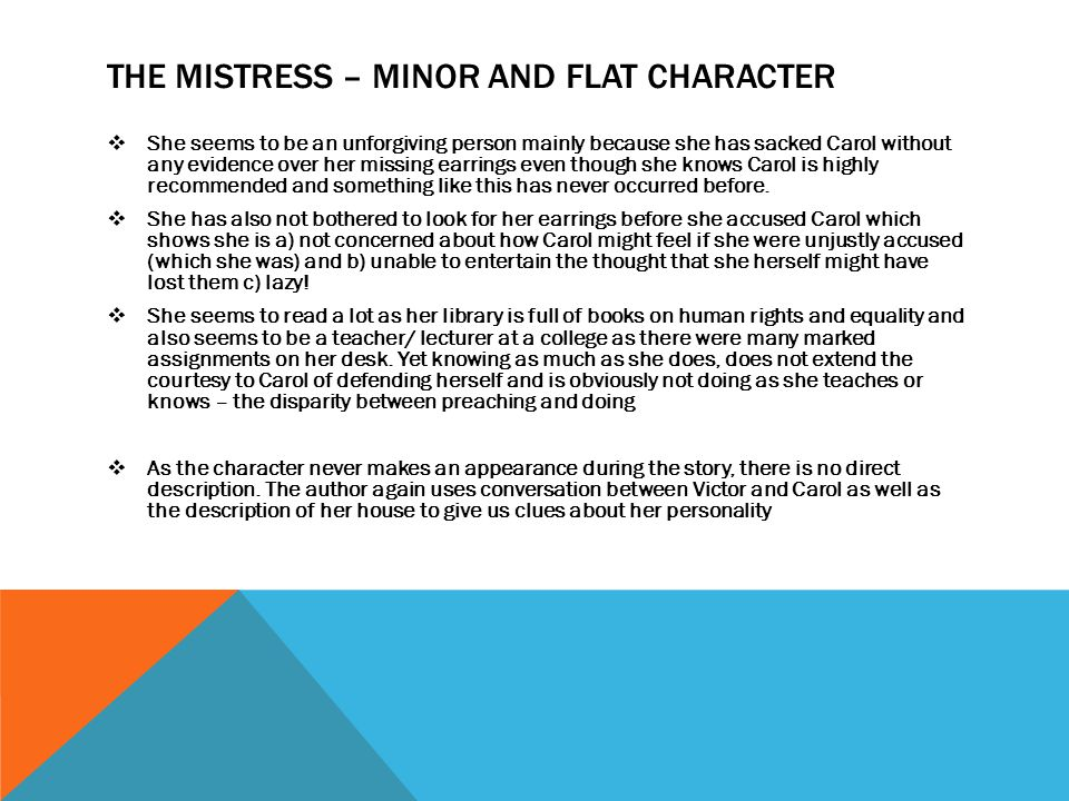 THE MISTRESS – MINOR AND FLAT CHARACTER  She seems to be an unforgiving person mainly because she has sacked Carol without any evidence over her miss