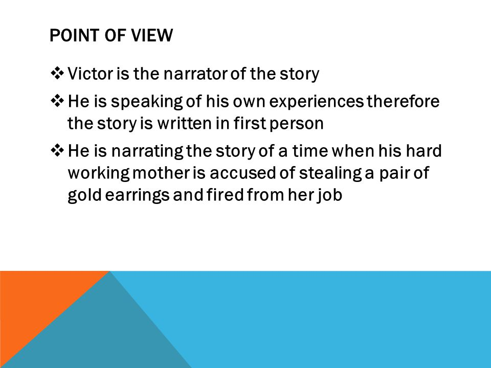 POINT OF VIEW  Victor is the narrator of the story  He is speaking of his own experiences therefore the story is written in first person  He is nar