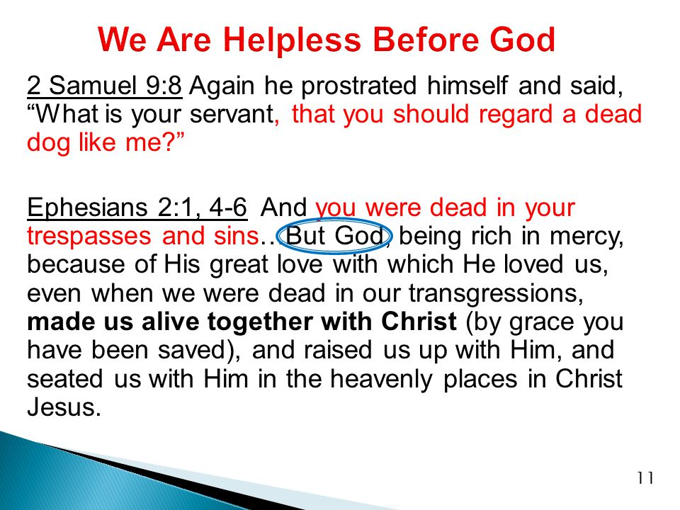 2 Samuel 9:8 Again he prostrated himself and said, What is your servant, that you should regard a dead dog like me Ephesians 2:1, 4-6 And you were dead in your trespasses and sins…But God, being rich in mercy, because of His great love with which He loved us, even when we were dead in our transgressions, made us alive together with Christ (by grace you have been saved), and raised us up with Him, and seated us with Him in the heavenly places in Christ Jesus.