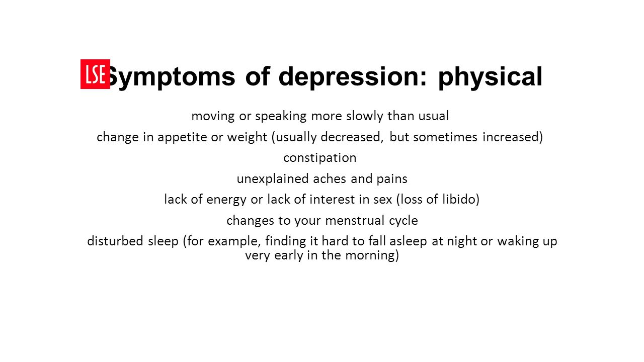 Symptoms of depression: physical moving or speaking more slowly than usual change in appetite or weight (usually decreased, but sometimes increased) constipation unexplained aches and pains lack of energy or lack of interest in sex (loss of libido) changes to your menstrual cycle disturbed sleep (for example, finding it hard to fall asleep at night or waking up very early in the morning)