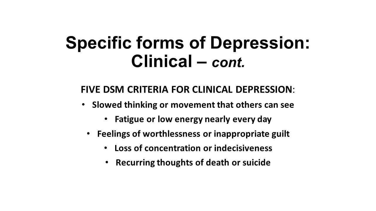 Specific forms of Depression: Clinical – cont. FIVE DSM CRITERIA FOR CLINICAL DEPRESSION: Slowed thinking or movement that others can see Fatigue or l