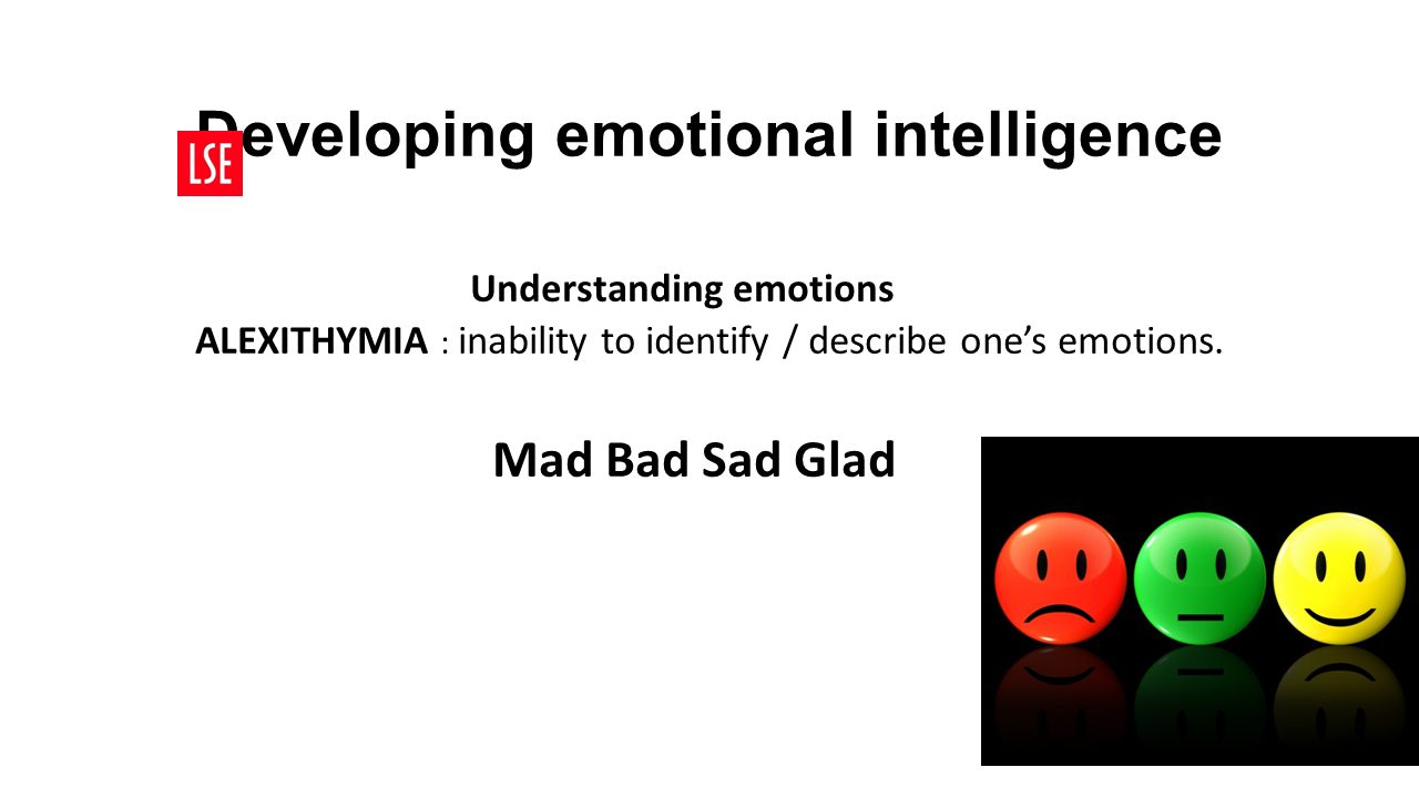 Developing emotional intelligence Understanding emotions ALEXITHYMIA : inability to identify / describe one's emotions. Mad Bad Sad Glad