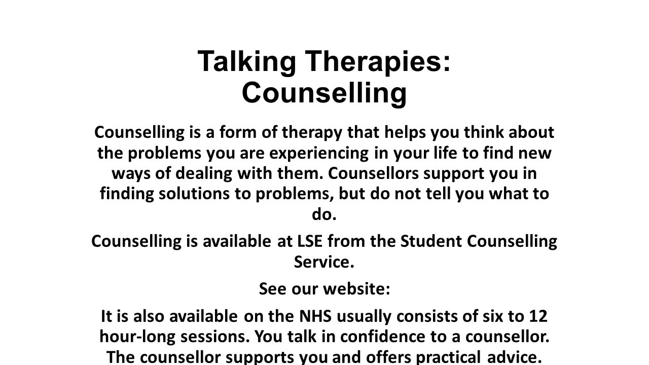 Talking Therapies: Counselling Counselling is a form of therapy that helps you think about the problems you are experiencing in your life to find new ways of dealing with them.
