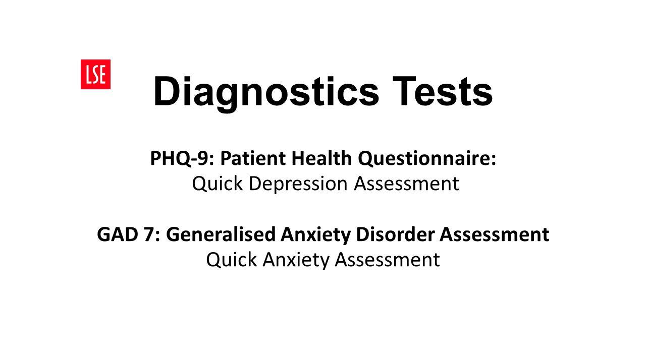 Diagnostics Tests PHQ-9: Patient Health Questionnaire: Quick Depression Assessment GAD 7: Generalised Anxiety Disorder Assessment Quick Anxiety Assessment
