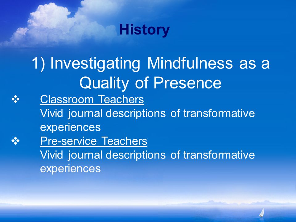 History 1) Investigating Mindfulness as a Quality of Presence  Classroom Teachers Vivid journal descriptions of transformative experiences  Pre-service Teachers Vivid journal descriptions of transformative experiences