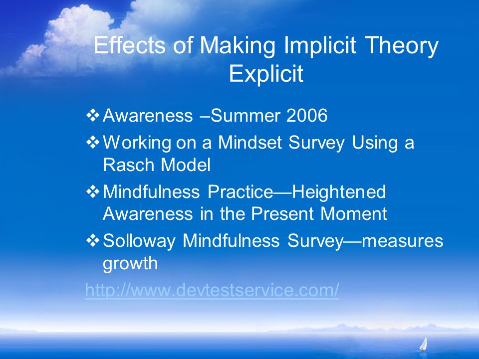 Effects of Making Implicit Theory Explicit  Awareness –Summer 2006  Working on a Mindset Survey Using a Rasch Model  Mindfulness Practice—Heightened Awareness in the Present Moment  Solloway Mindfulness Survey—measures growth http://www.devtestservice.com/