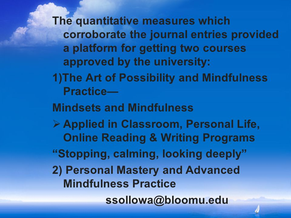 The quantitative measures which corroborate the journal entries provided a platform for getting two courses approved by the university: 1)The Art of Possibility and Mindfulness Practice— Mindsets and Mindfulness  Applied in Classroom, Personal Life, Online Reading & Writing Programs Stopping, calming, looking deeply 2) Personal Mastery and Advanced Mindfulness Practice ssollowa@bloomu.edu