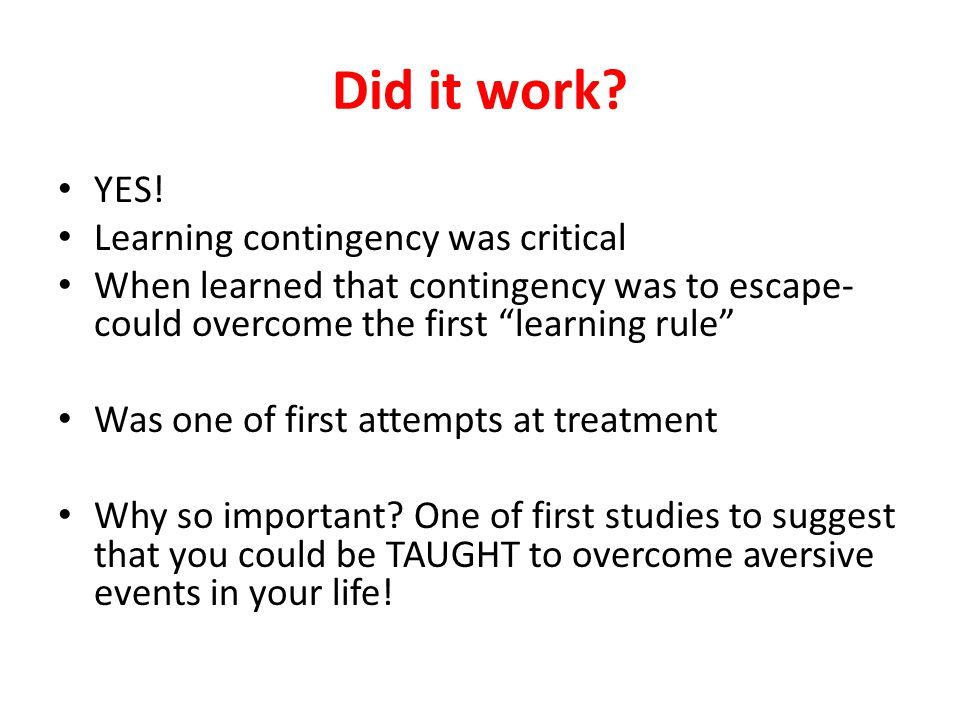 "Did it work? YES! Learning contingency was critical When learned that contingency was to escape- could overcome the first ""learning rule"" Was one of f"