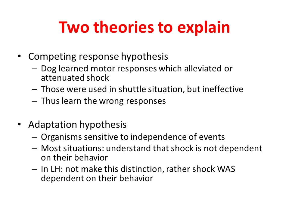 LH in dogs 2 separate shock locations: harness or alley-way/shuttlebox Several procedures: – Inescapable shock exposure – instrumental escape/avoidance training – Testing for chronic failure to escape – TREATMENT Removed barrier between sides Opened observation windows on opposite side of box Humans called dogs to safety side – Forced escape/avoidance – Recovery: testing again