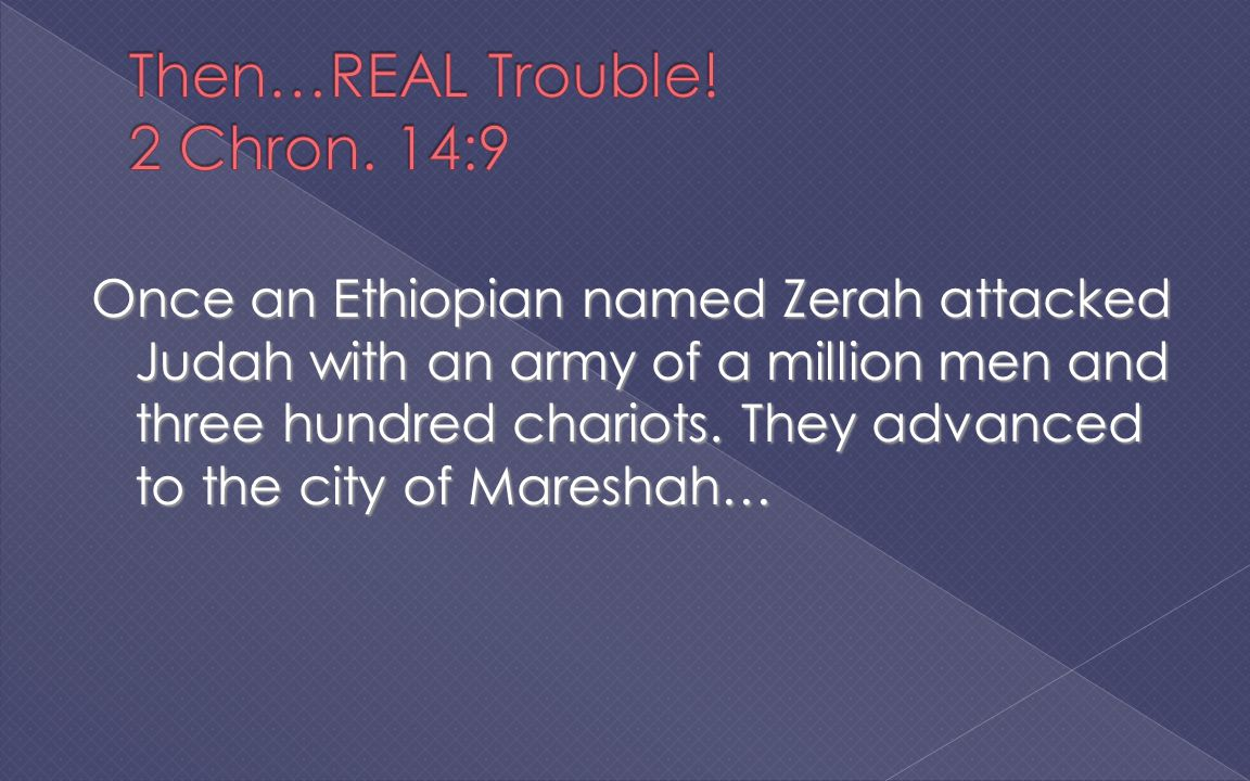 Once an Ethiopian named Zerah attacked Judah with an army of a million men and three hundred chariots.