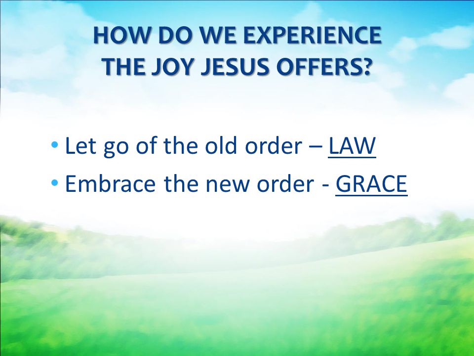 Let go of the old order – LAW Embrace the new order - GRACE HOW DO WE EXPERIENCE THE JOY JESUS OFFERS?