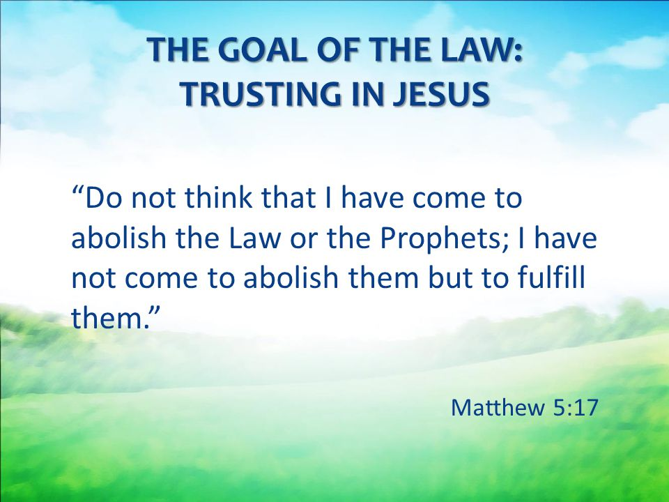 Do not think that I have come to abolish the Law or the Prophets; I have not come to abolish them but to fulfill them. Matthew 5:17 THE GOAL OF THE LAW: TRUSTING IN JESUS
