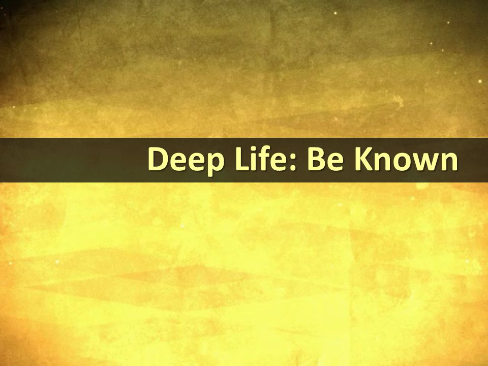 Deep Life: Be Known Deep Life: Be Known
