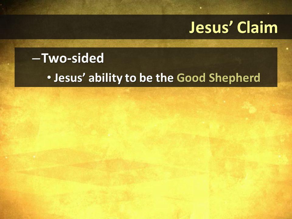 Jesus' Claim Jesus' Claim – Two-sided Jesus' ability to be the Good Shepherd Jesus' ability to be the Good Shepherd