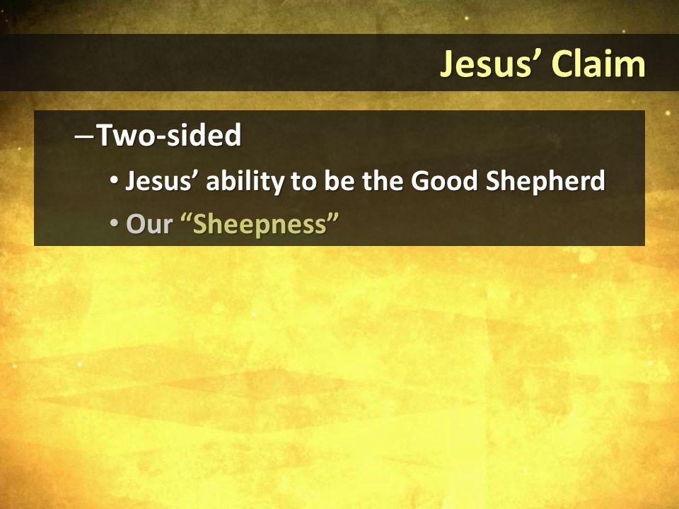 Jesus' Claim Jesus' Claim – Two-sided Jesus' ability to be the Good Shepherd Jesus' ability to be the Good Shepherd Our Sheepness Our Sheepness