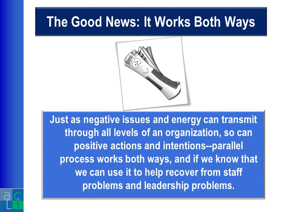 The Good News: It Works Both Ways Just as negative issues and energy can transmit through all levels of an organization, so can positive actions and intentions--parallel process works both ways, and if we know that we can use it to help recover from staff problems and leadership problems.