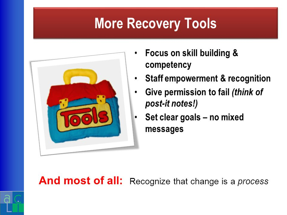 More Recovery Tools Focus on skill building & competency Staff empowerment & recognition Give permission to fail (think of post-it notes!) Set clear goals – no mixed messages And most of all: Recognize that change is a process