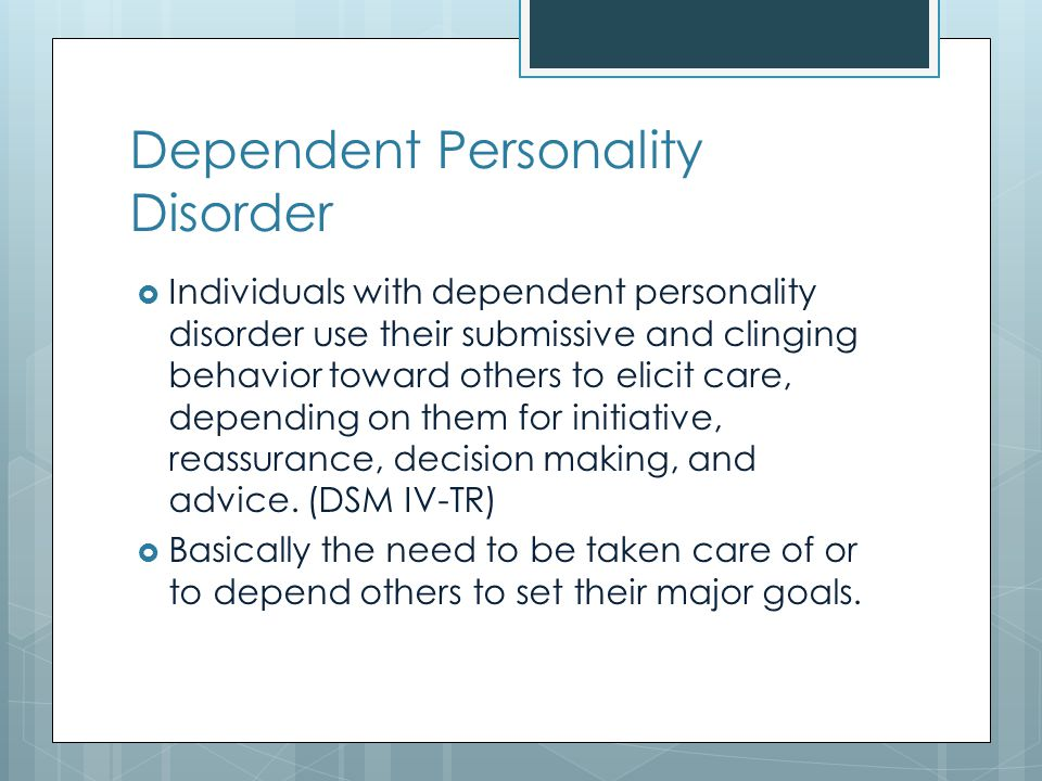 Dependent Personality Disorder  Individuals with dependent personality disorder use their submissive and clinging behavior toward others to elicit care, depending on them for initiative, reassurance, decision making, and advice.