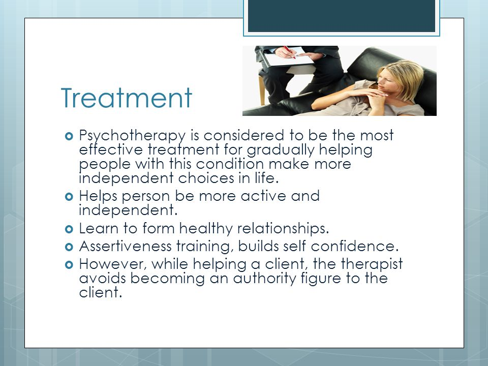 Treatment  Psychotherapy is considered to be the most effective treatment for gradually helping people with this condition make more independent choices in life.
