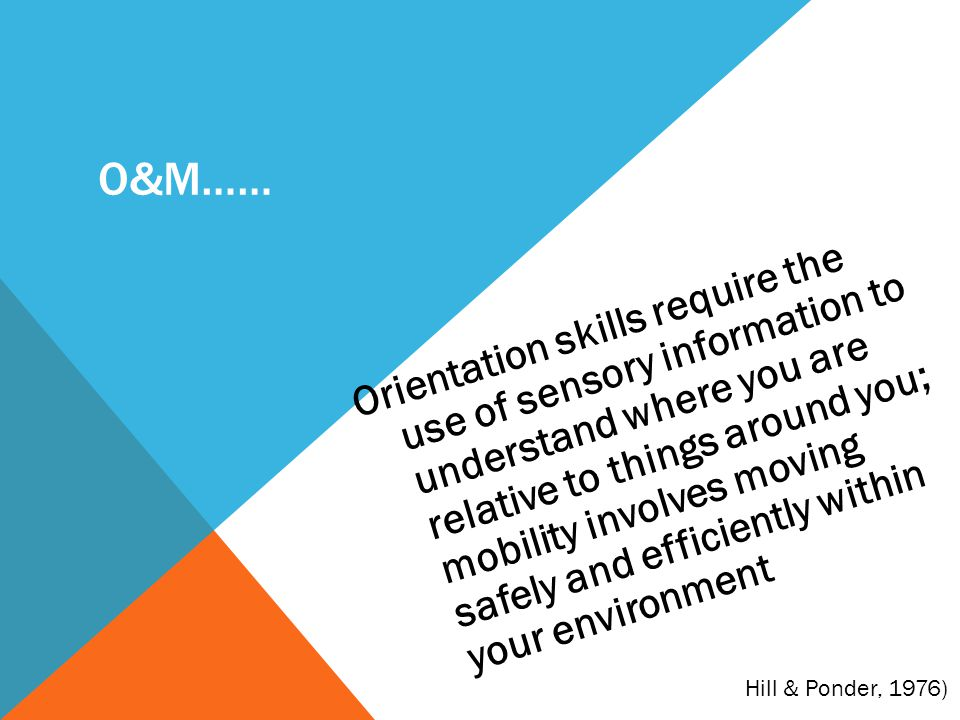 O&M…… Orientation skills require the use of sensory information to understand where you are relative to things around you; mobility involves moving sa