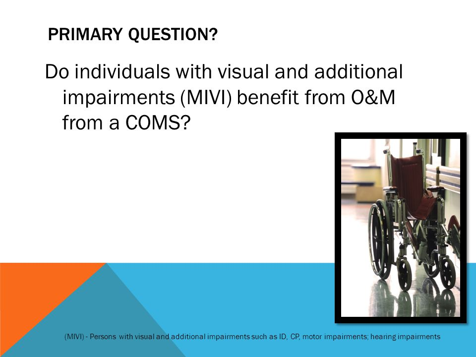 PRIMARY QUESTION? Do individuals with visual and additional impairments (MIVI) benefit from O&M from a COMS? (MIVI) - Persons with visual and addition