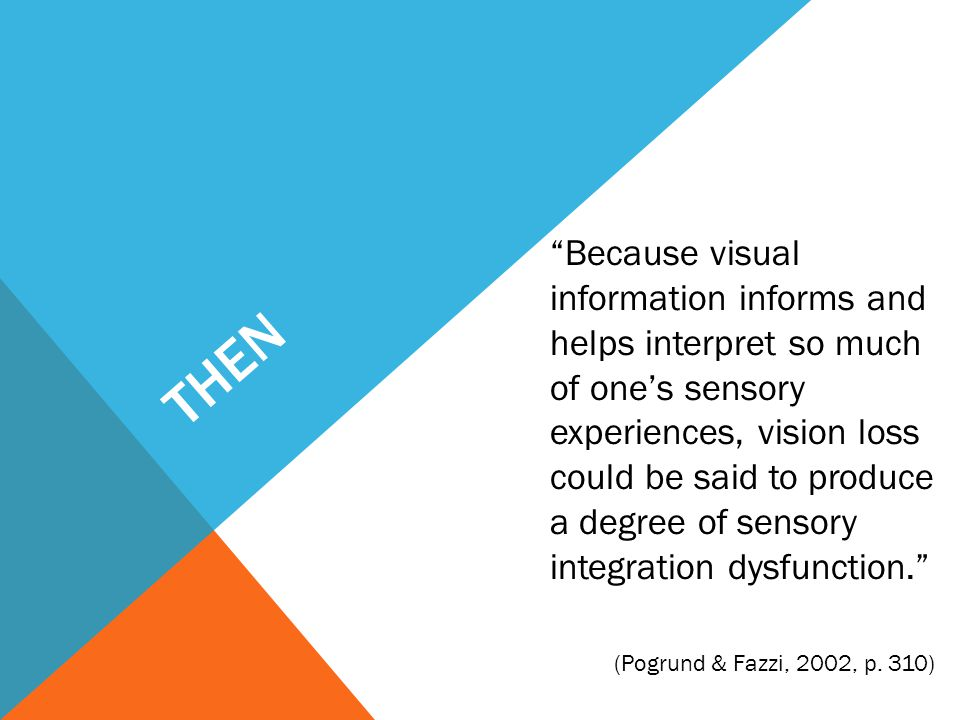 "THEN ""Because visual information informs and helps interpret so much of one's sensory experiences, vision loss could be said to produce a degree of se"