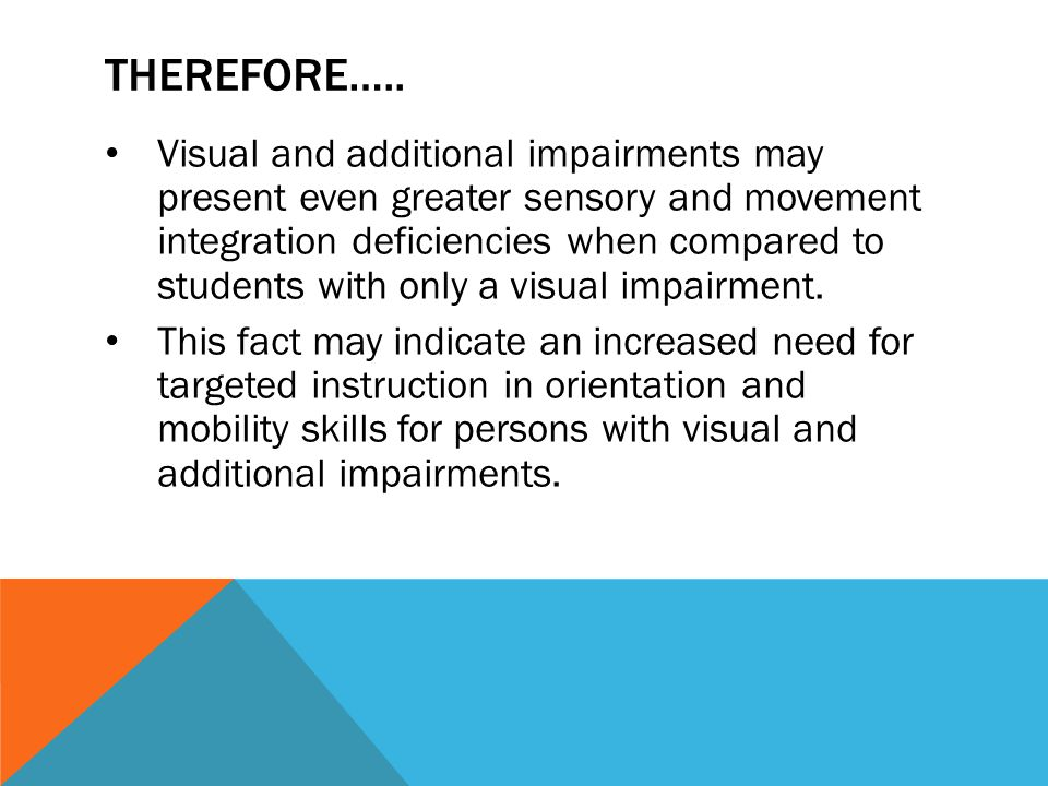 THEREFORE….. Visual and additional impairments may present even greater sensory and movement integration deficiencies when compared to students with o