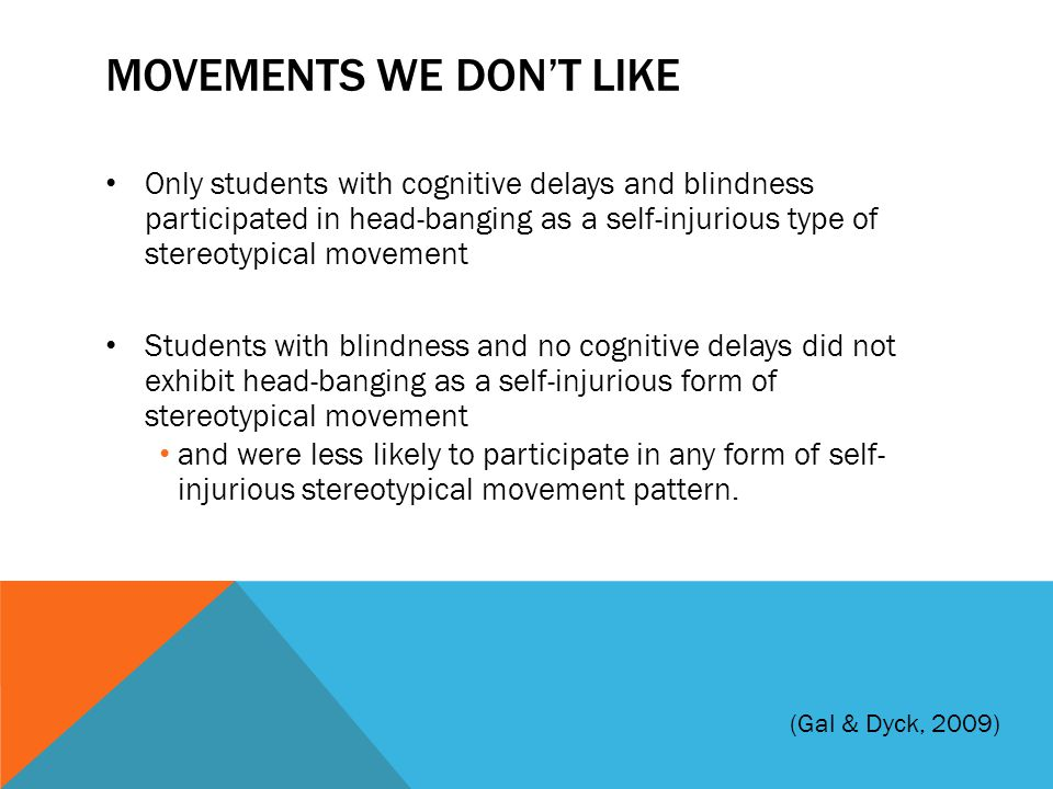 MOVEMENTS WE DON'T LIKE Only students with cognitive delays and blindness participated in head-banging as a self-injurious type of stereotypical movem