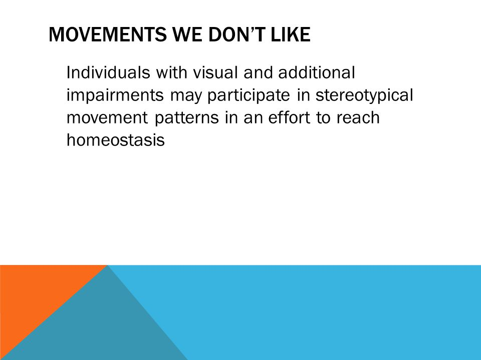 MOVEMENTS WE DON'T LIKE Individuals with visual and additional impairments may participate in stereotypical movement patterns in an effort to reach ho