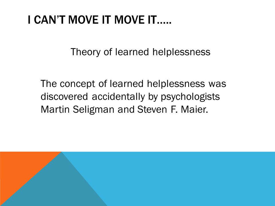 I CAN'T MOVE IT MOVE IT….. Theory of learned helplessness The concept of learned helplessness was discovered accidentally by psychologists Martin Seli