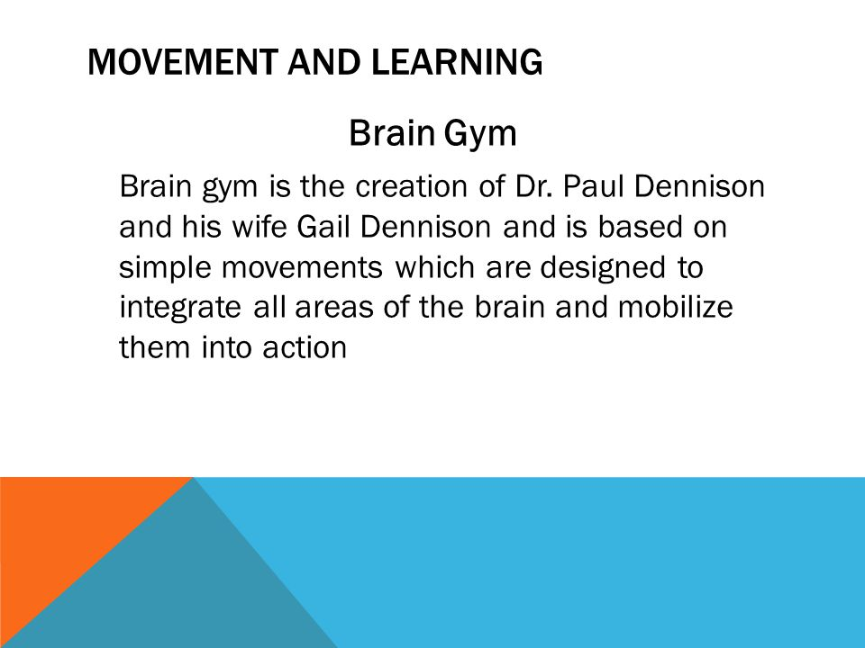 MOVEMENT AND LEARNING Brain Gym Brain gym is the creation of Dr. Paul Dennison and his wife Gail Dennison and is based on simple movements which are d