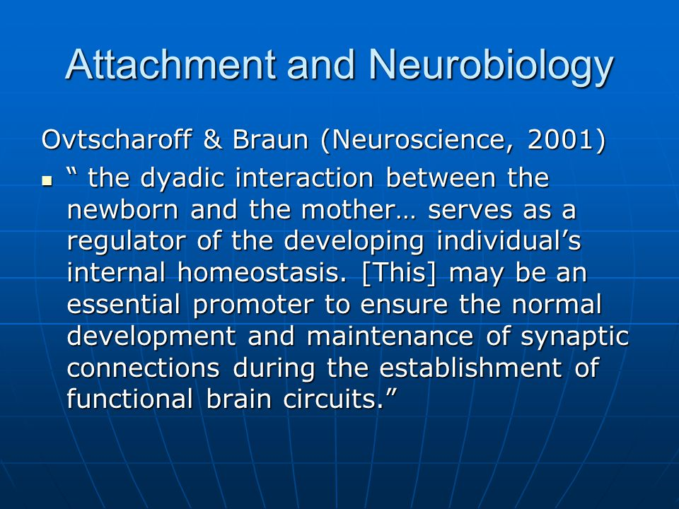 Attachment and Neurobiology Fonagy and Target, 2002 Attachment relationships are formative because they facilitate the development of the brain's self-regulatory mechanism. Helmeke et al, Cerebral Cortex, 2001 The functional maturation of limbic circuits is significantly influenced by early socio-emotional experience.